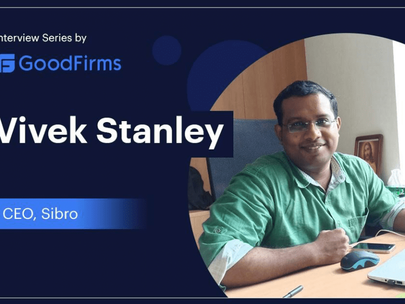 Sibro's CEO, Vivek Stanley, Helps Businesses Stay Organized, Act Faster, and Scale Better: GoodFirms